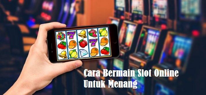 Cara Bermain Slot Online Untuk Menang